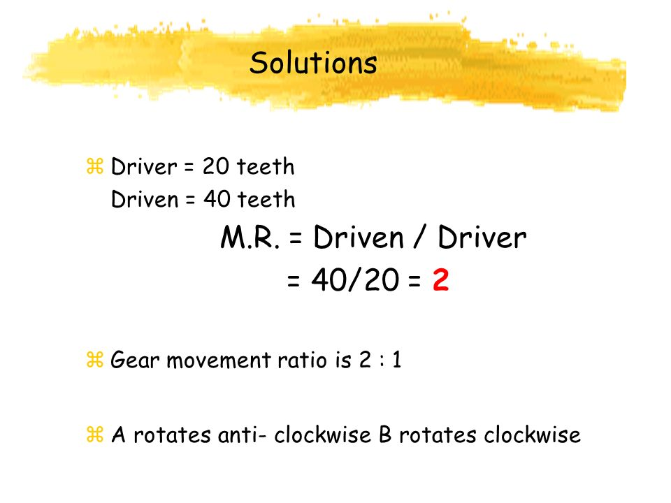 Solutions M.R. = Driven / Driver = 40/20 = 2 Driver = 20 teeth