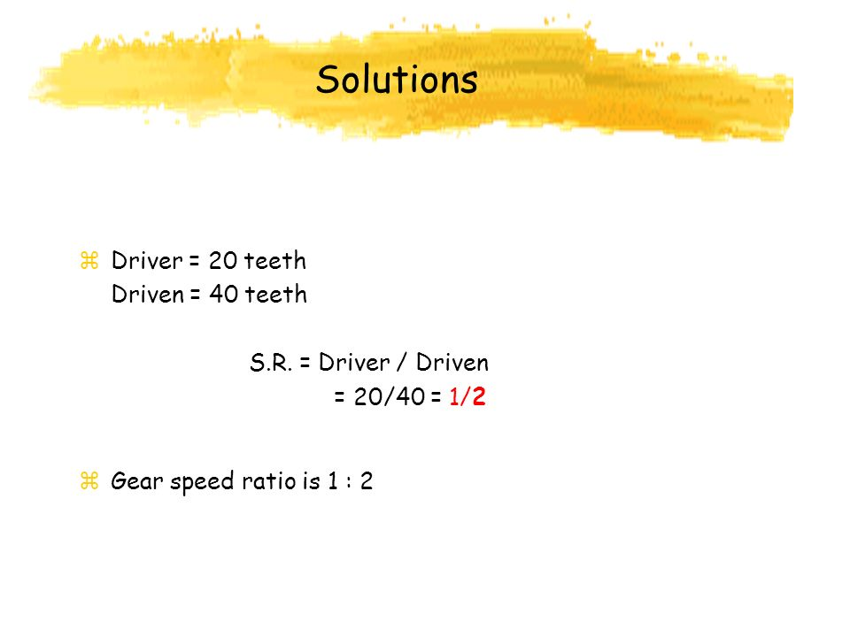 Solutions Driver = 20 teeth Driven = 40 teeth S.R. = Driver / Driven