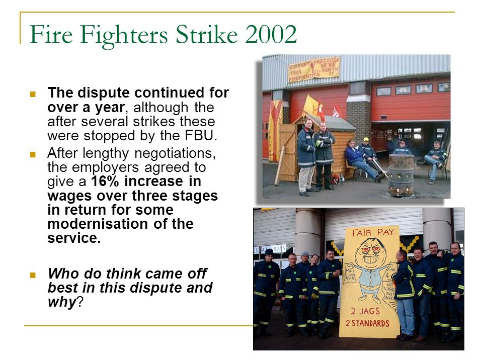 Fire Fighters Strike 2002 The dispute continued for over a year, although the after several strikes these were stopped by the FBU.