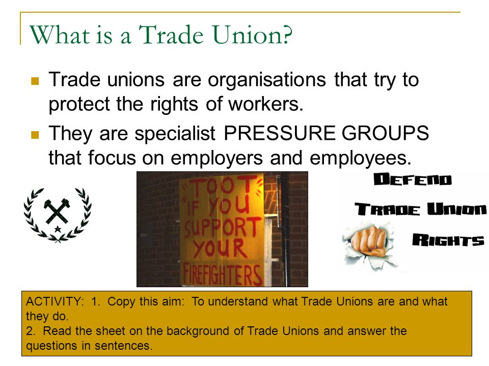 What is a Trade Union Trade unions are organisations that try to protect the rights of workers.