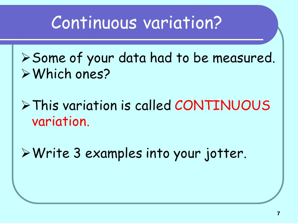 Continuous variation Some of your data had to be measured.