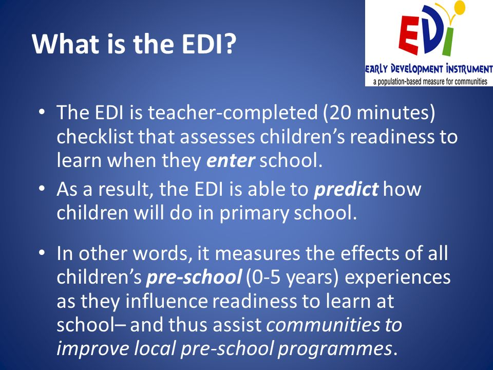 What is the EDI The EDI is teacher-completed (20 minutes) checklist that assesses children's readiness to learn when they enter school.