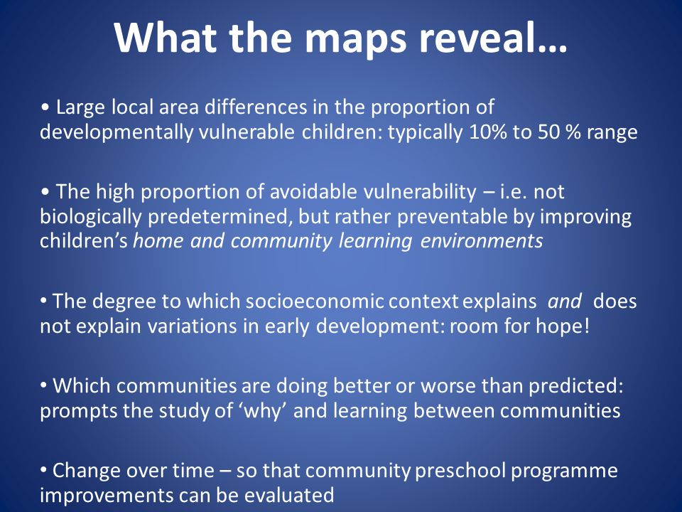 What the maps reveal… • Large local area differences in the proportion of developmentally vulnerable children: typically 10% to 50 % range.