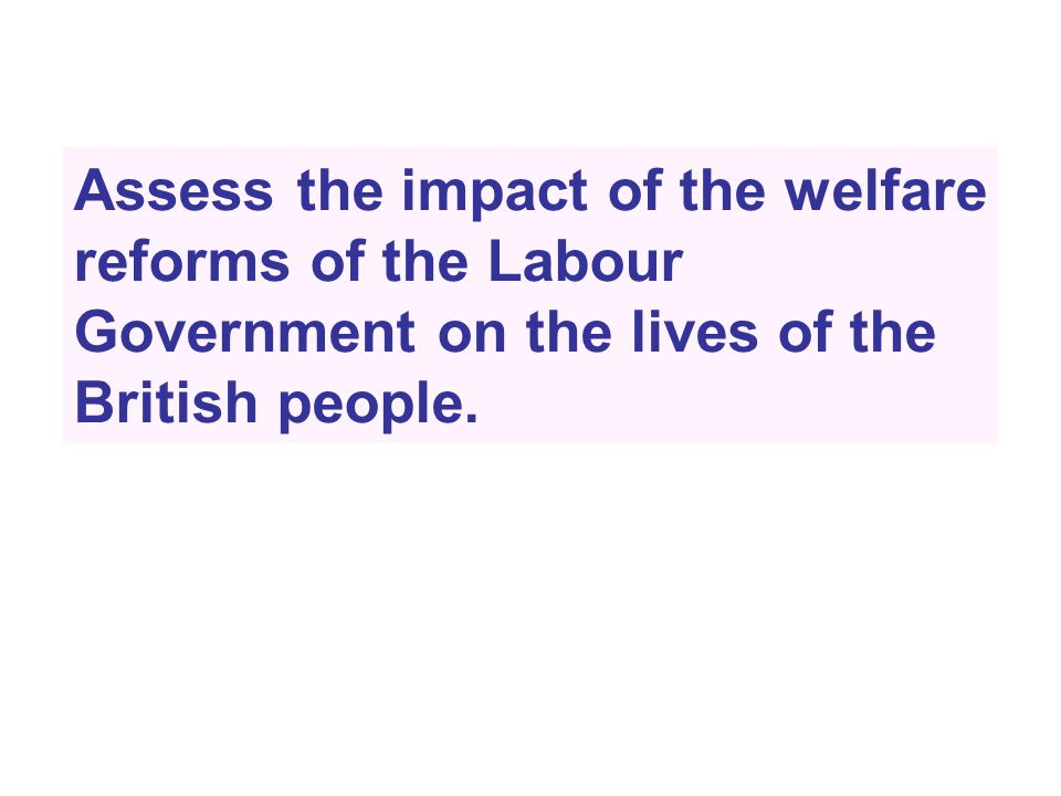 Assess the impact of the welfare reforms of the Labour Government on the lives of the British people.