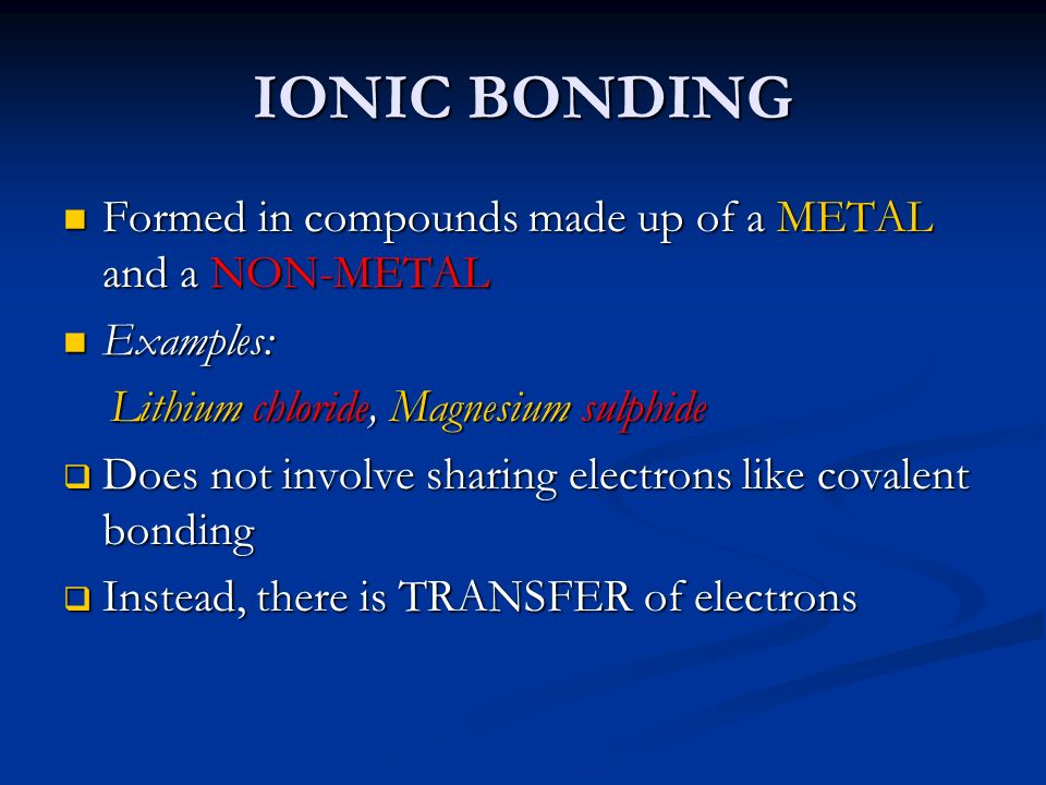 IONIC BONDING Formed in compounds made up of a METAL and a NON-METAL