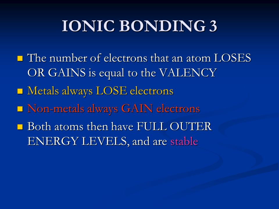 IONIC BONDING 3 The number of electrons that an atom LOSES OR GAINS is equal to the VALENCY. Metals always LOSE electrons.
