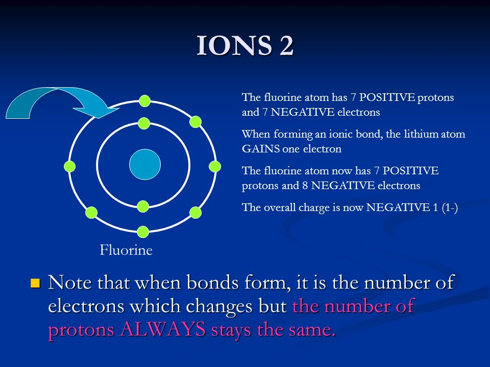 IONS 2 The fluorine atom has 7 POSITIVE protons and 7 NEGATIVE electrons. When forming an ionic bond, the lithium atom GAINS one electron.