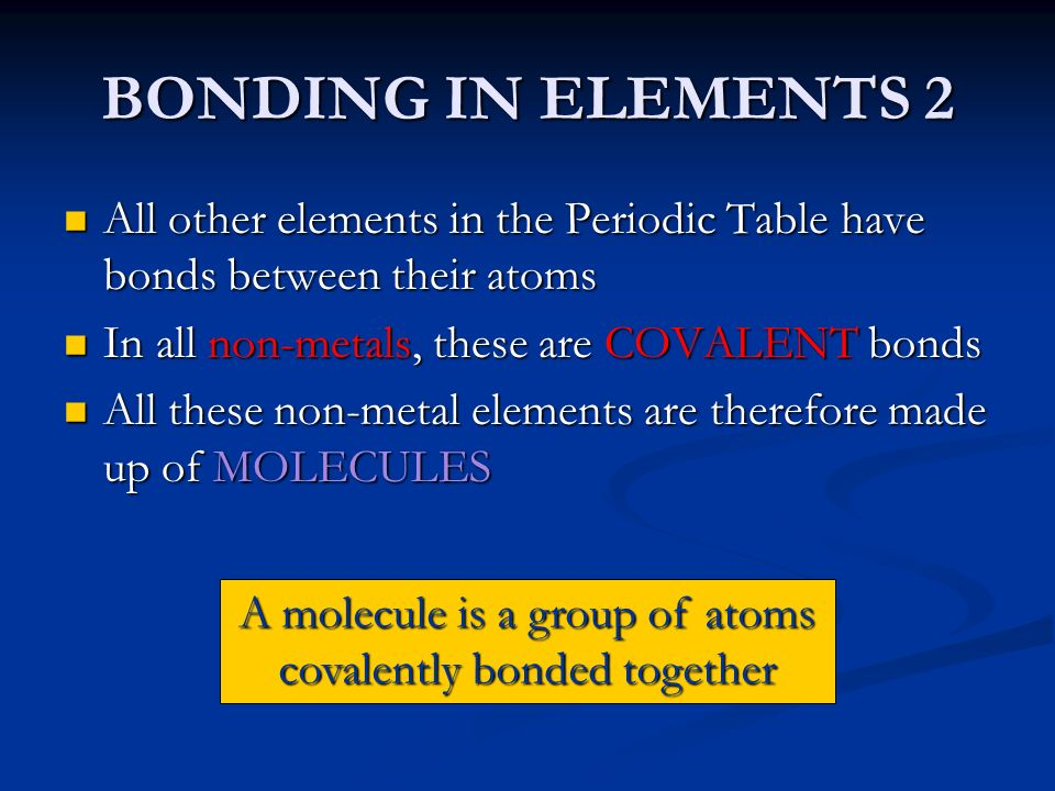 A molecule is a group of atoms covalently bonded together