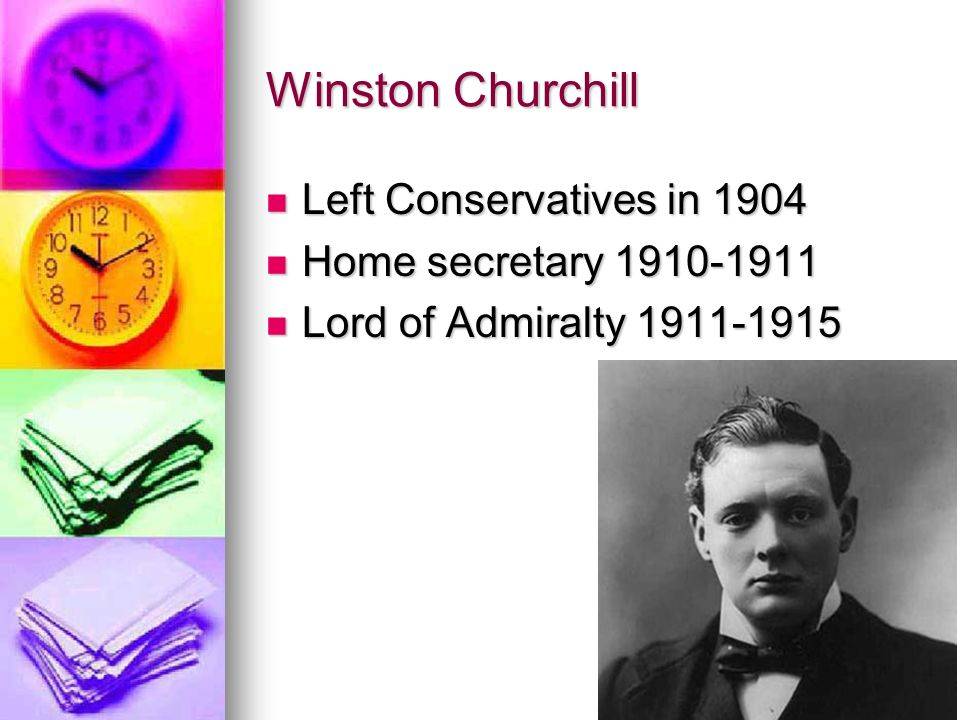 Winston Churchill Left Conservatives in 1904 Home secretary 1910-1911