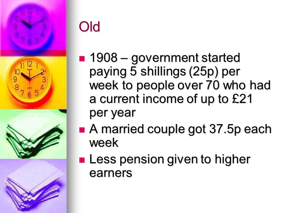 Old 1908 – government started paying 5 shillings (25p) per week to people over 70 who had a current income of up to £21 per year.