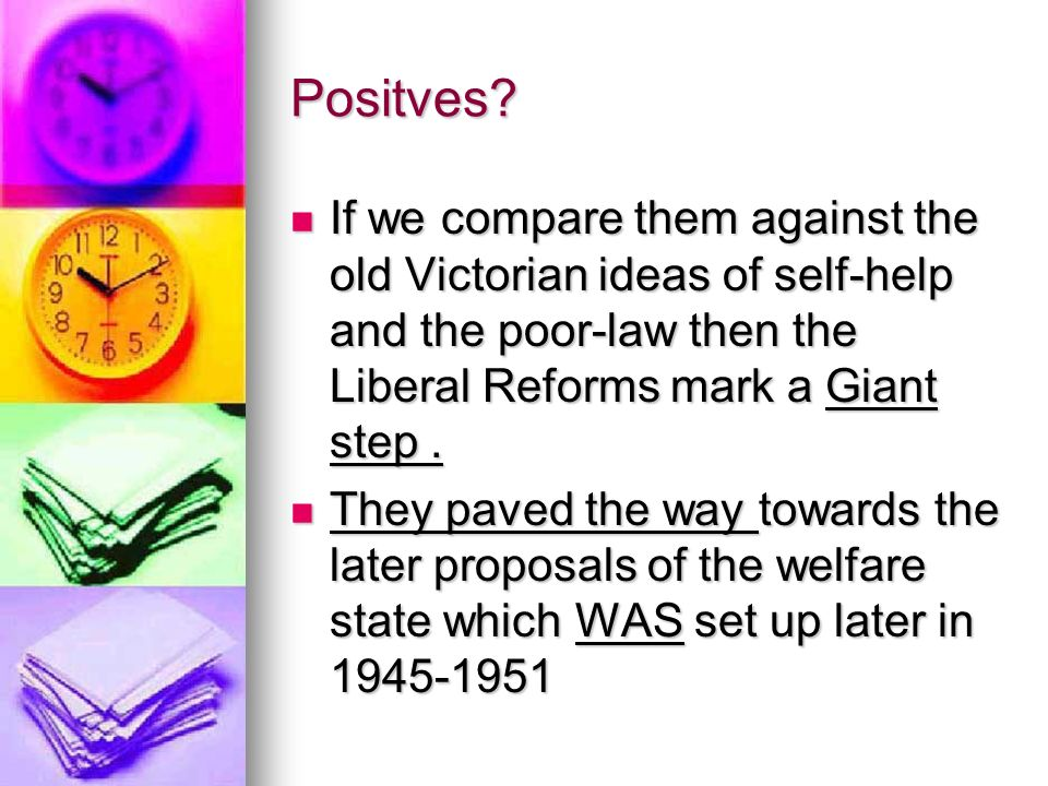 Positves If we compare them against the old Victorian ideas of self-help and the poor-law then the Liberal Reforms mark a Giant step .