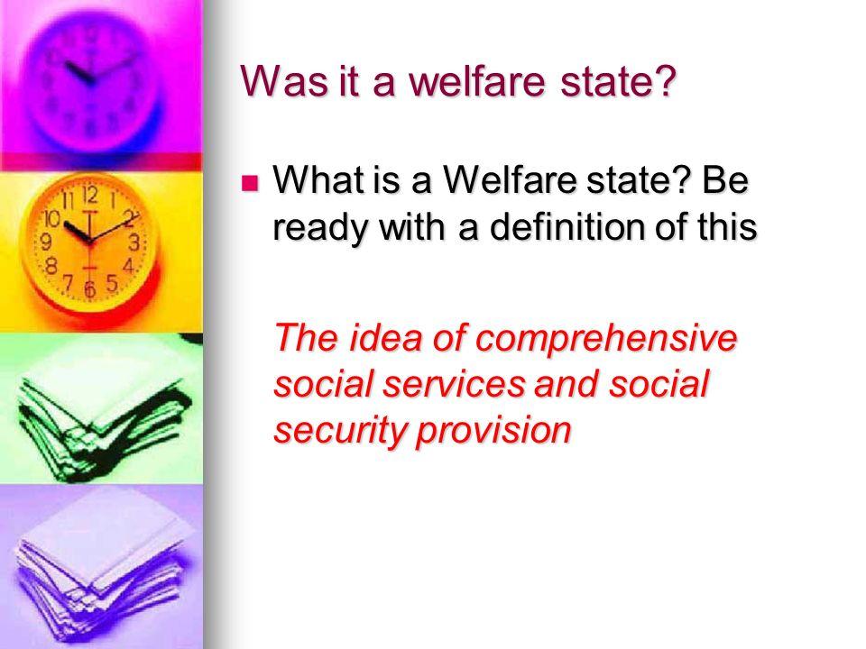 Was it a welfare state What is a Welfare state Be ready with a definition of this.