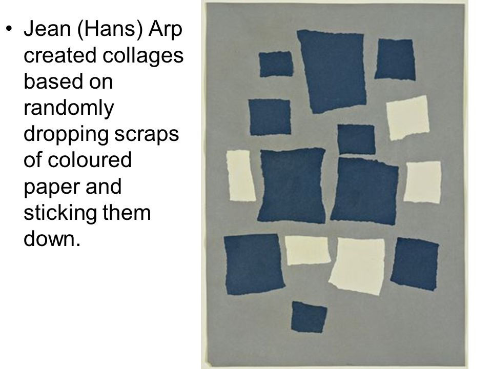 Jean (Hans) Arp created collages based on randomly dropping scraps of coloured paper and sticking them down.