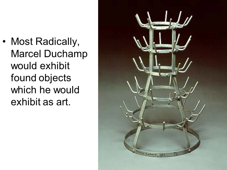 Most Radically, Marcel Duchamp would exhibit found objects which he would exhibit as art.