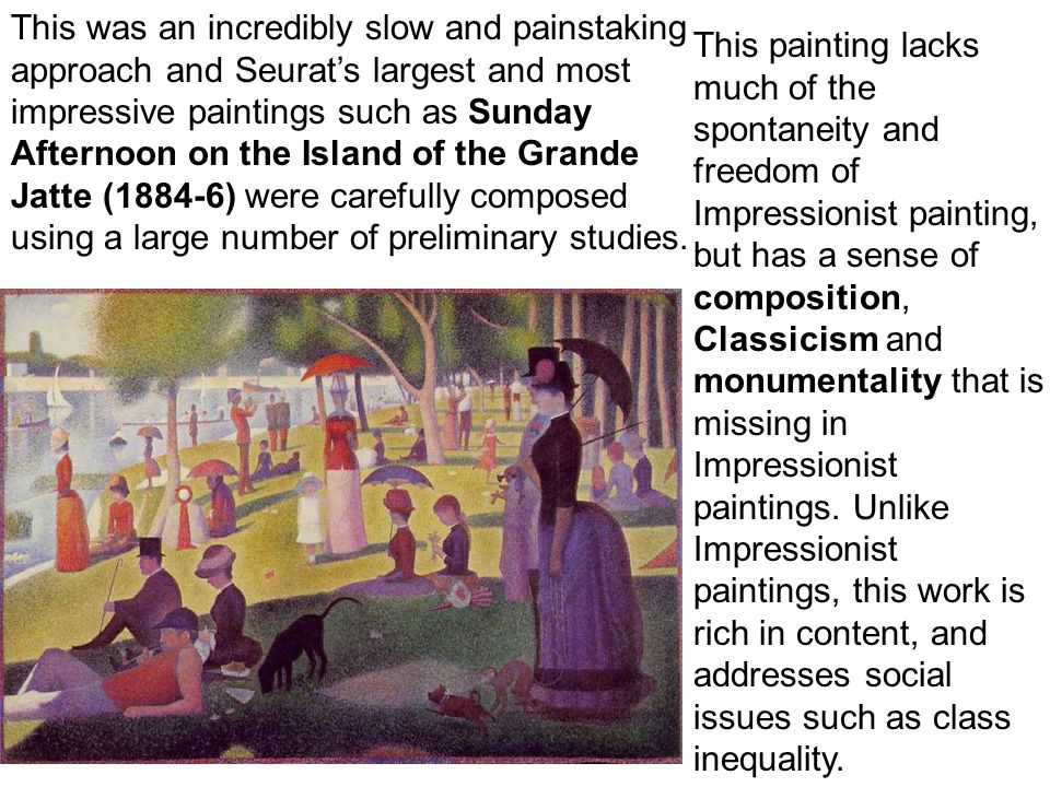 This was an incredibly slow and painstaking approach and Seurat's largest and most impressive paintings such as Sunday Afternoon on the Island of the Grande Jatte (1884-6) were carefully composed using a large number of preliminary studies.