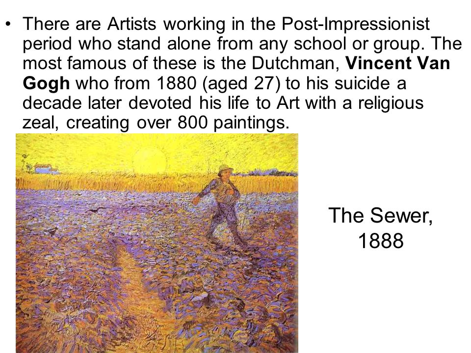 There are Artists working in the Post-Impressionist period who stand alone from any school or group. The most famous of these is the Dutchman, Vincent Van Gogh who from 1880 (aged 27) to his suicide a decade later devoted his life to Art with a religious zeal, creating over 800 paintings.