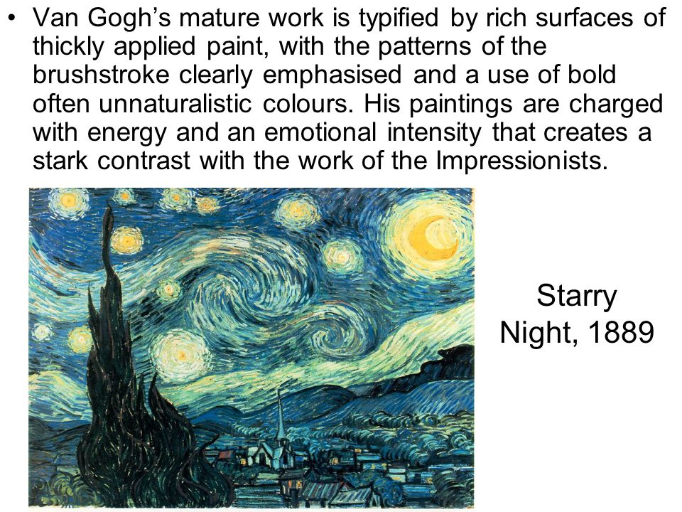 Van Gogh's mature work is typified by rich surfaces of thickly applied paint, with the patterns of the brushstroke clearly emphasised and a use of bold often unnaturalistic colours. His paintings are charged with energy and an emotional intensity that creates a stark contrast with the work of the Impressionists.