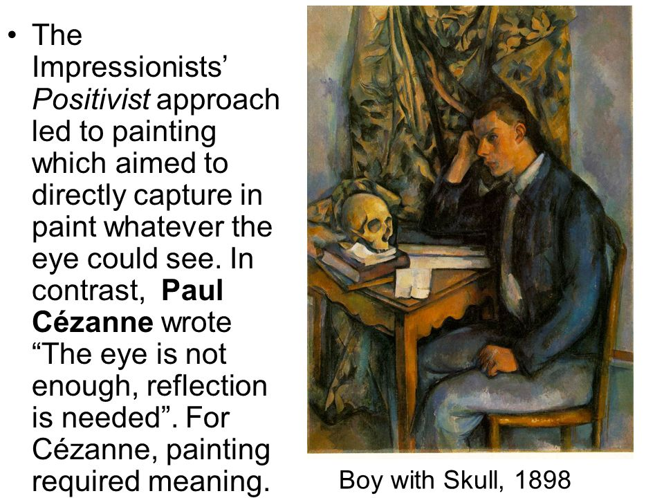 The Impressionists' Positivist approach led to painting which aimed to directly capture in paint whatever the eye could see. In contrast, Paul Cézanne wrote The eye is not enough, reflection is needed . For Cézanne, painting required meaning.