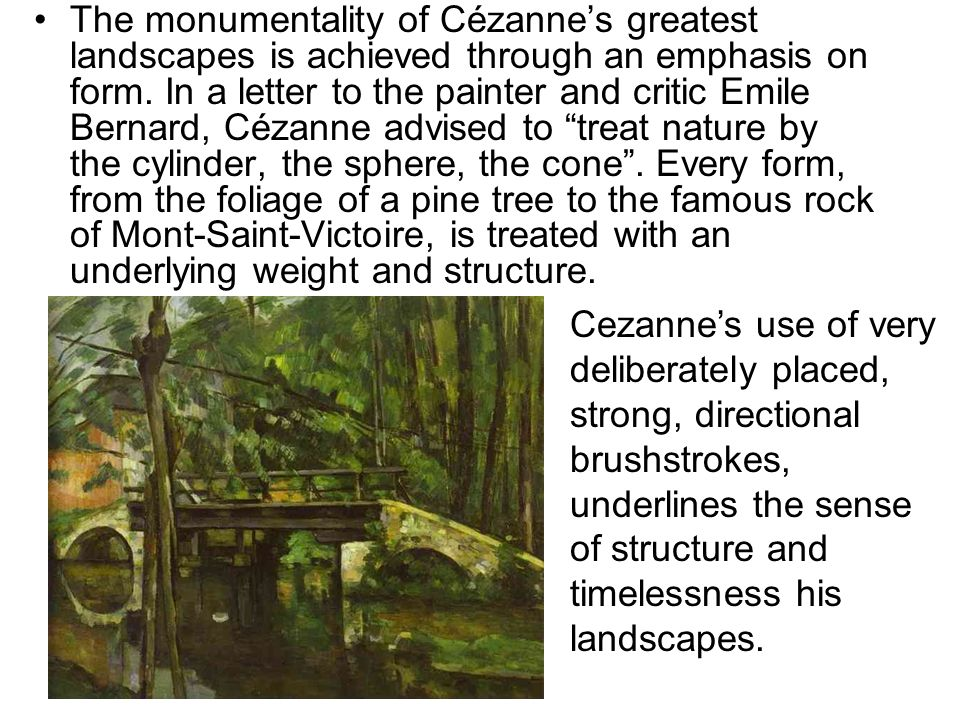 The monumentality of Cézanne's greatest landscapes is achieved through an emphasis on form. In a letter to the painter and critic Emile Bernard, Cézanne advised to treat nature by the cylinder, the sphere, the cone . Every form, from the foliage of a pine tree to the famous rock of Mont-Saint-Victoire, is treated with an underlying weight and structure.