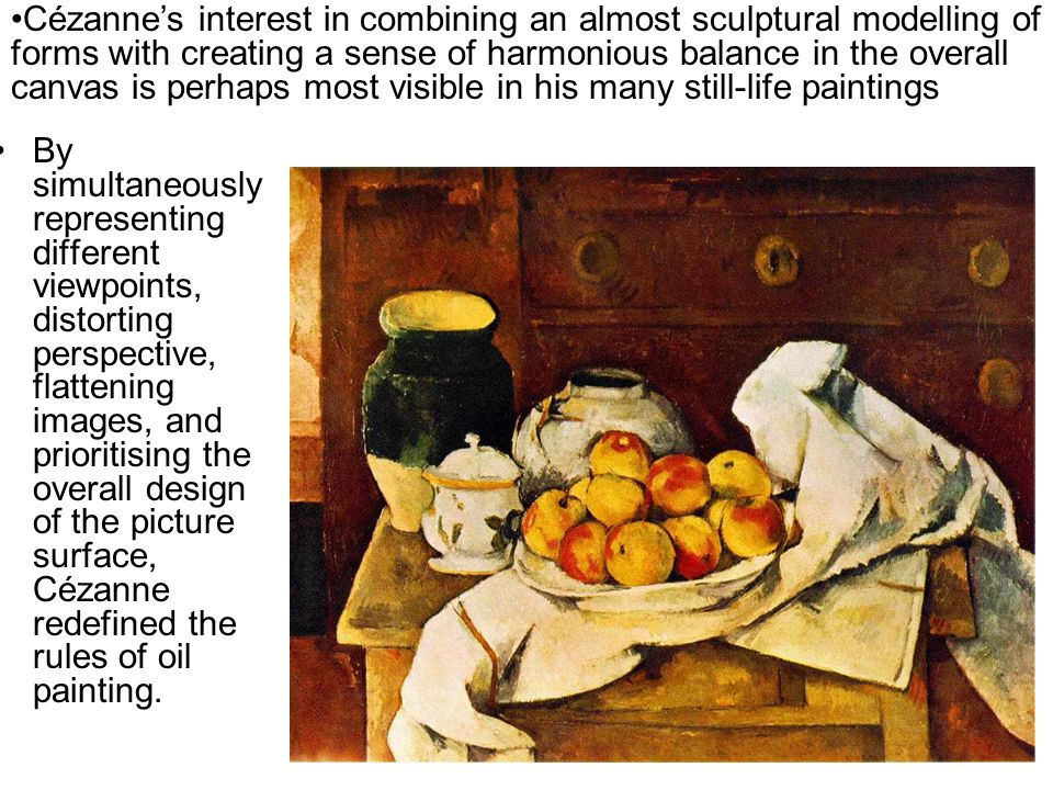 Cézanne's interest in combining an almost sculptural modelling of forms with creating a sense of harmonious balance in the overall canvas is perhaps most visible in his many still-life paintings