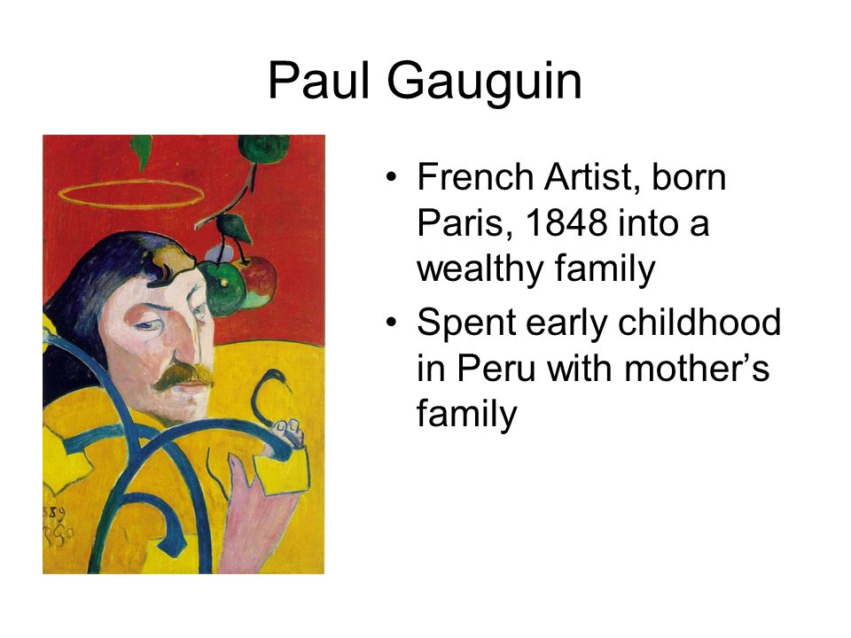 Paul Gauguin French Artist, born Paris, 1848 into a wealthy family