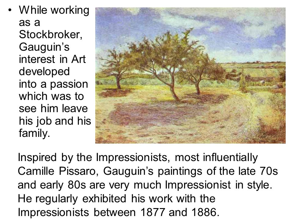While working as a Stockbroker, Gauguin's interest in Art developed into a passion which was to see him leave his job and his family.