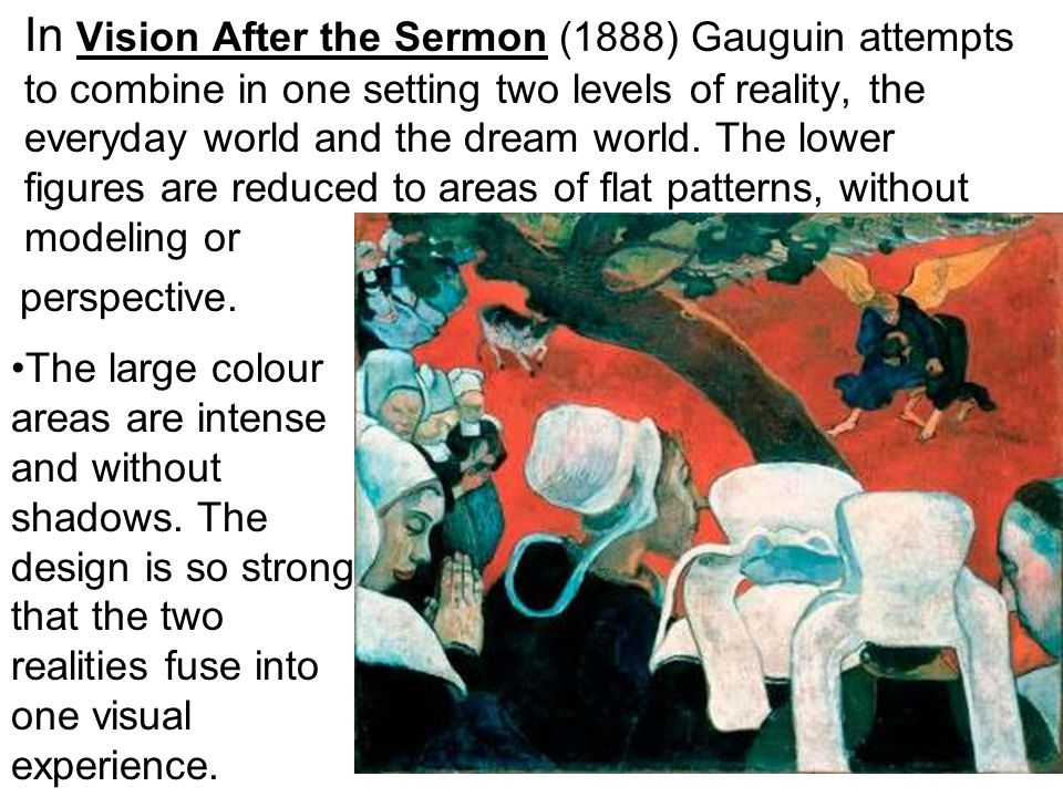 In Vision After the Sermon (1888) Gauguin attempts to combine in one setting two levels of reality, the everyday world and the dream world. The lower figures are reduced to areas of flat patterns, without modeling or