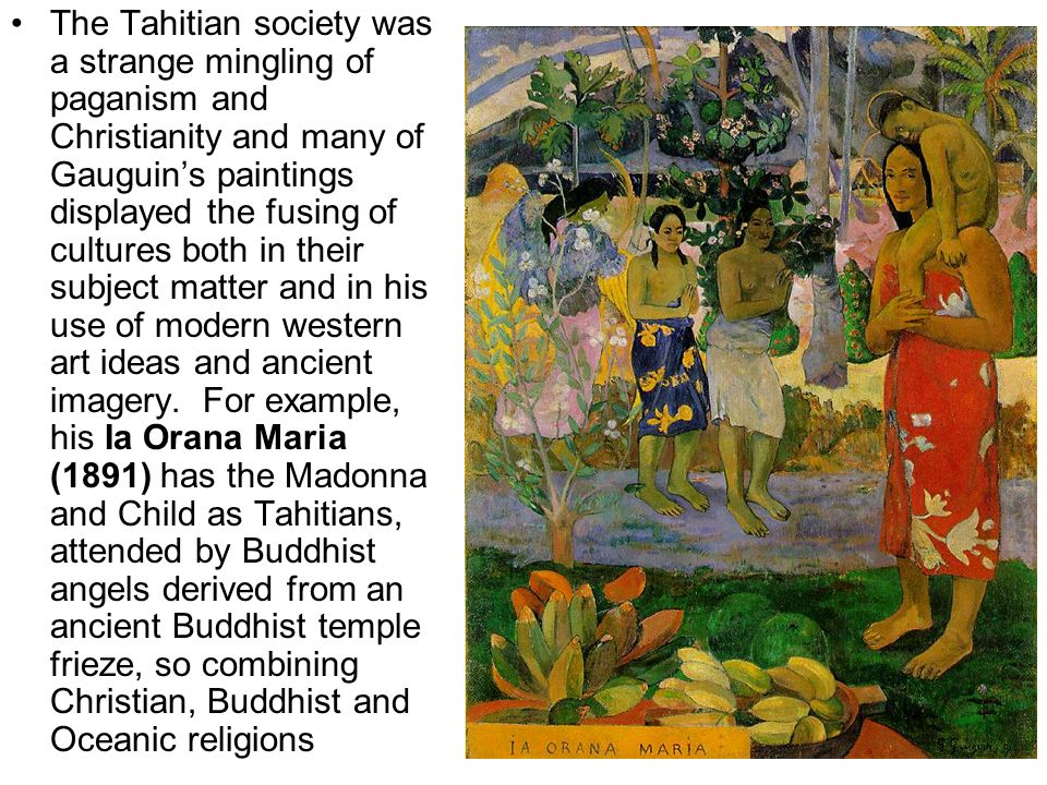 The Tahitian society was a strange mingling of paganism and Christianity and many of Gauguin's paintings displayed the fusing of cultures both in their subject matter and in his use of modern western art ideas and ancient imagery.