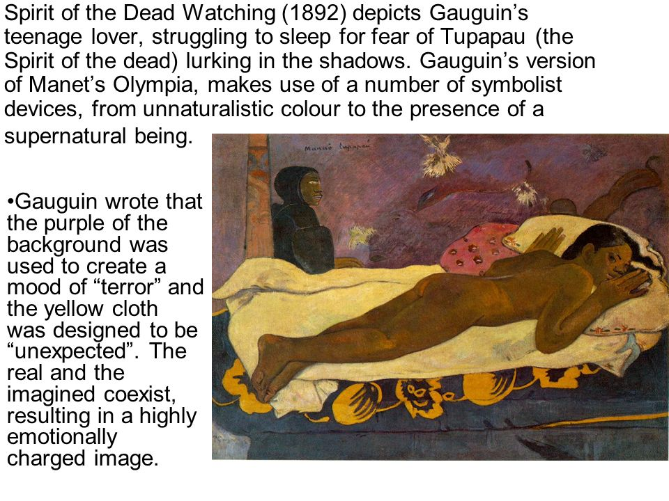 Spirit of the Dead Watching (1892) depicts Gauguin's teenage lover, struggling to sleep for fear of Tupapau (the Spirit of the dead) lurking in the shadows. Gauguin's version of Manet's Olympia, makes use of a number of symbolist devices, from unnaturalistic colour to the presence of a supernatural being.