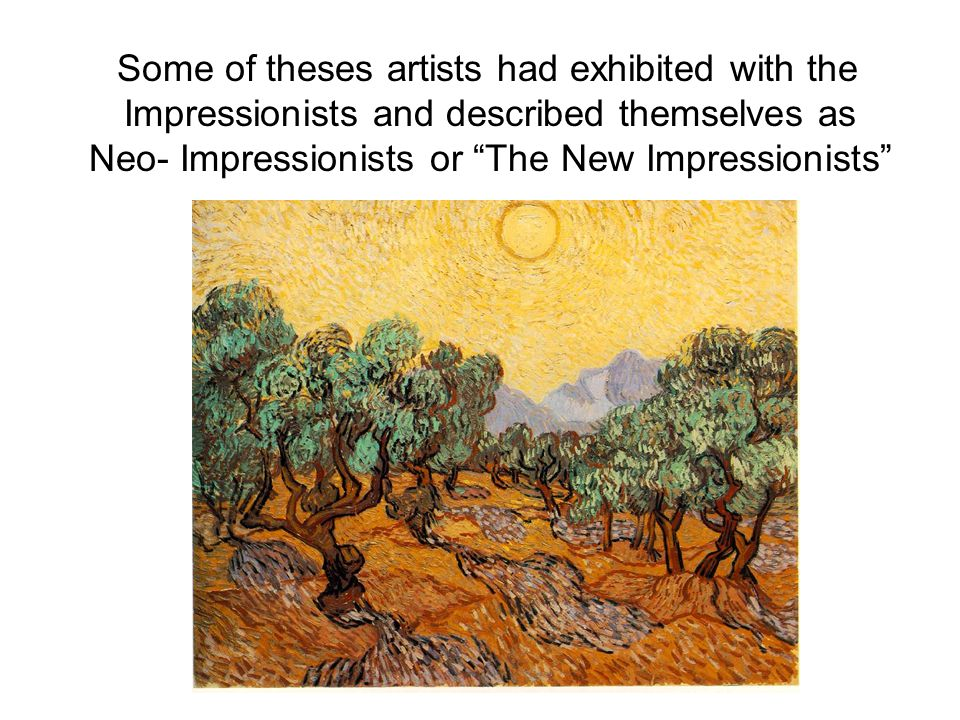 Some of theses artists had exhibited with the Impressionists and described themselves as Neo- Impressionists or The New Impressionists