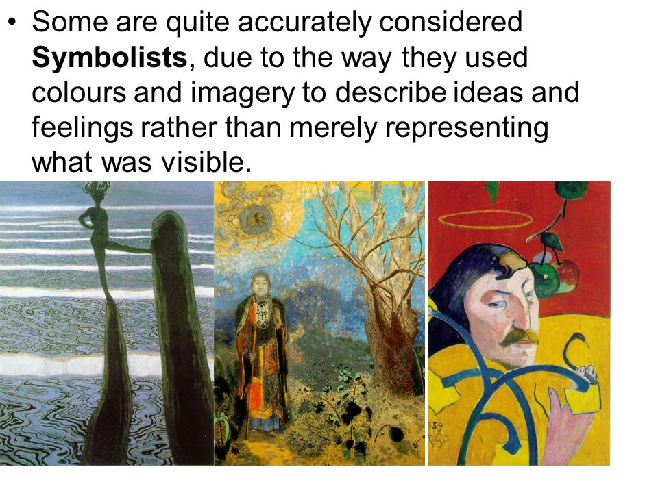Some are quite accurately considered Symbolists, due to the way they used colours and imagery to describe ideas and feelings rather than merely representing what was visible.