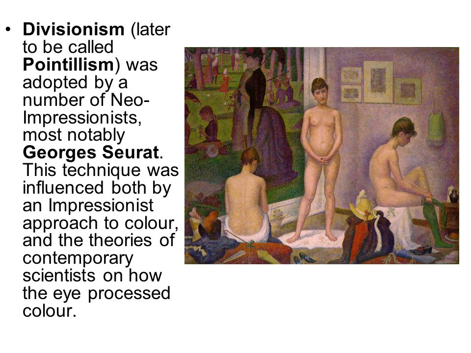 Divisionism (later to be called Pointillism) was adopted by a number of Neo-Impressionists, most notably Georges Seurat.