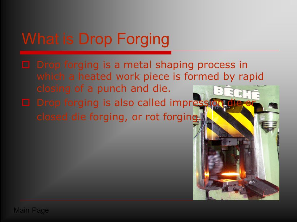 What is Drop Forging Drop forging is a metal shaping process in which a heated work piece is formed by rapid closing of a punch and die.