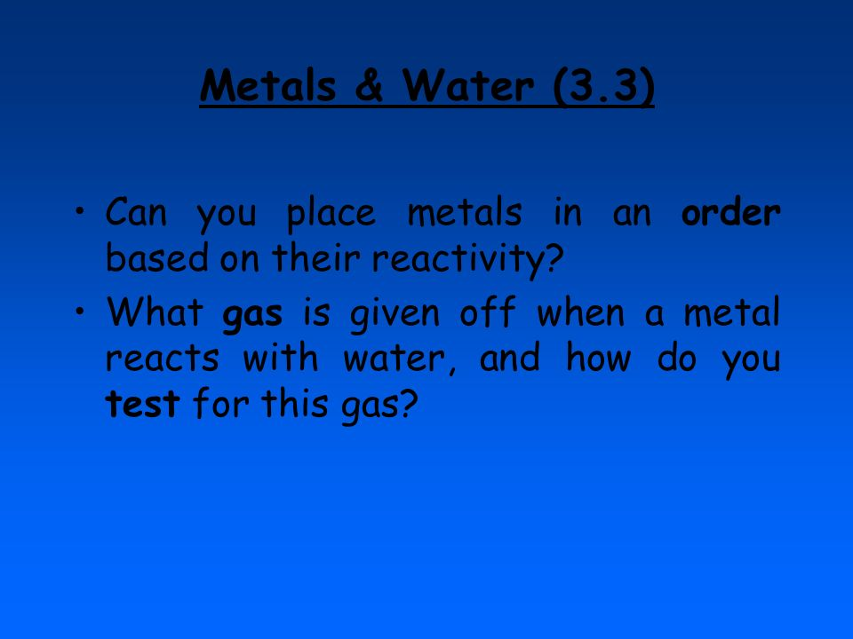Metals & Water (3.3) Can you place metals in an order based on their reactivity