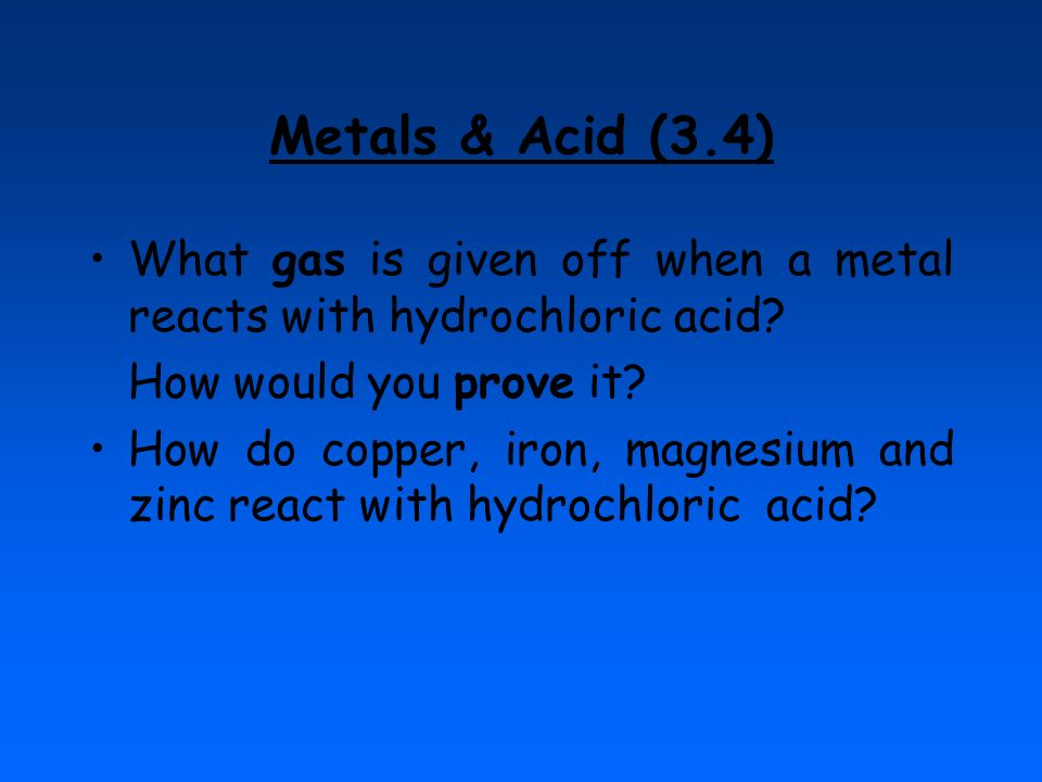 Metals & Acid (3.4) What gas is given off when a metal reacts with hydrochloric acid How would you prove it