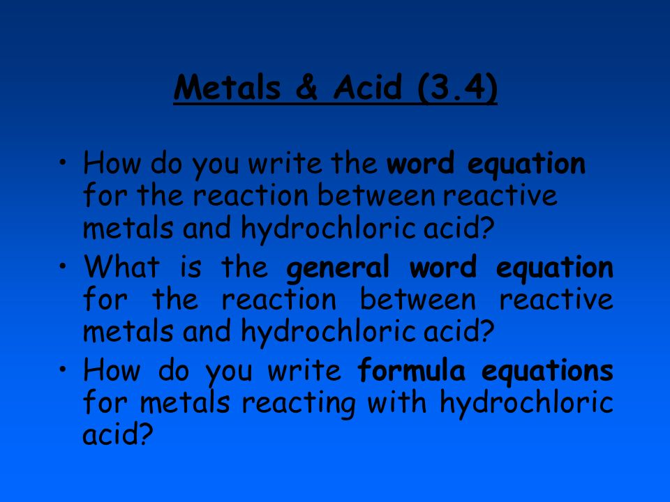 Metals & Acid (3.4) How do you write the word equation for the reaction between reactive metals and hydrochloric acid