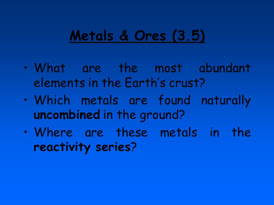 Metals & Ores (3.5) What are the most abundant elements in the Earth's crust Which metals are found naturally uncombined in the ground