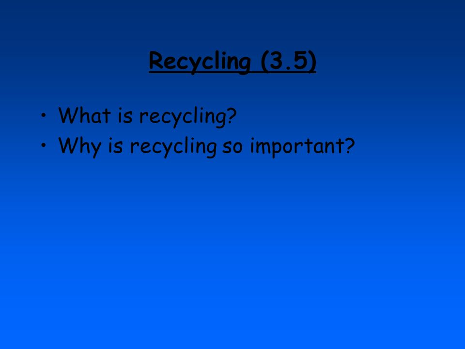 Recycling (3.5) What is recycling Why is recycling so important