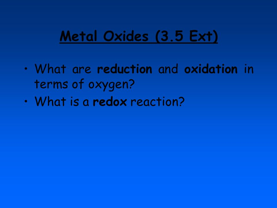Metal Oxides (3.5 Ext) What are reduction and oxidation in terms of oxygen.