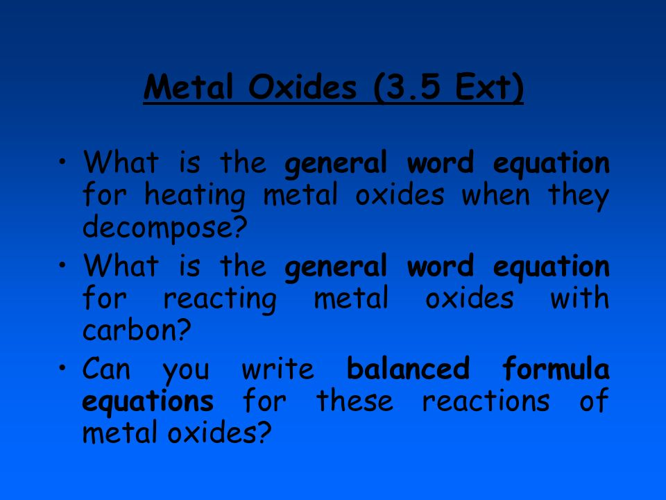 Metal Oxides (3.5 Ext) What is the general word equation for heating metal oxides when they decompose