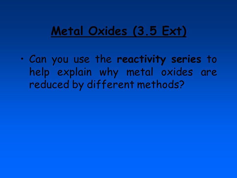 Metal Oxides (3.5 Ext) Can you use the reactivity series to help explain why metal oxides are reduced by different methods