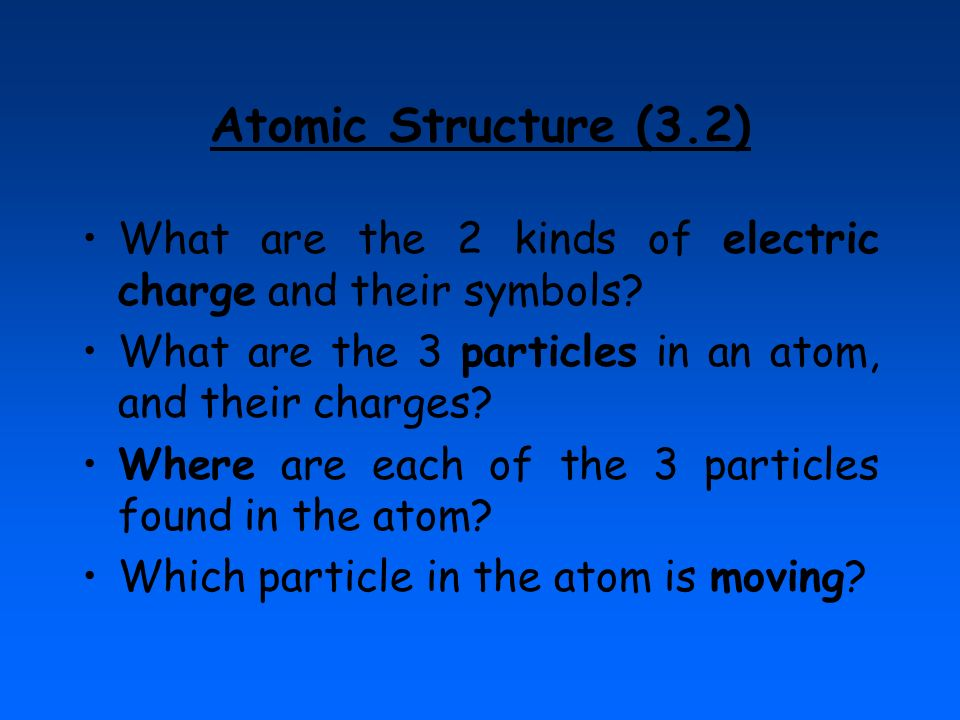 Atomic Structure (3.2) What are the 2 kinds of electric charge and their symbols What are the 3 particles in an atom, and their charges