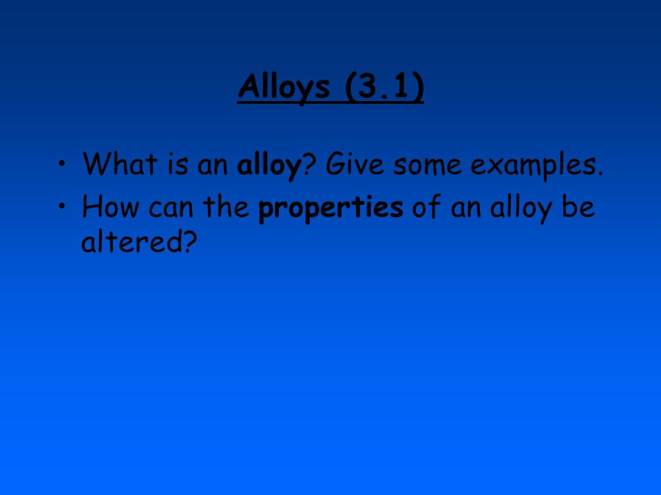 Alloys (3.1) What is an alloy Give some examples.