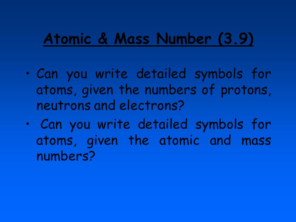 Atomic & Mass Number (3.9) Can you write detailed symbols for atoms, given the numbers of protons, neutrons and electrons