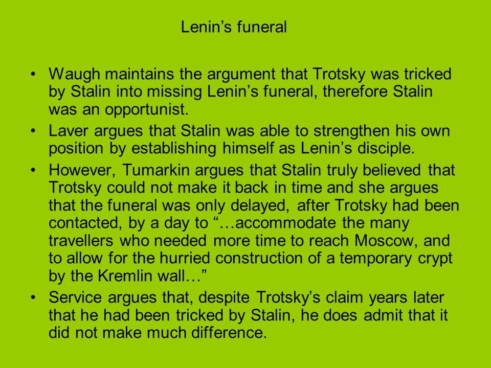 Lenin's funeral Waugh maintains the argument that Trotsky was tricked by Stalin into missing Lenin's funeral, therefore Stalin was an opportunist.