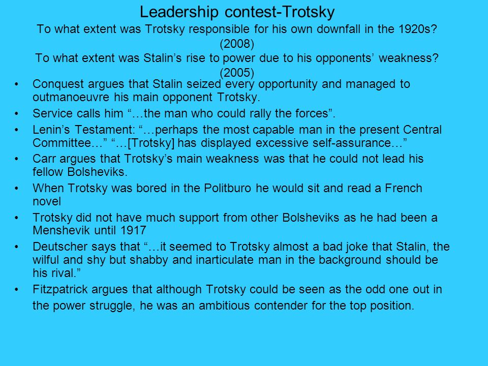 Leadership contest-Trotsky To what extent was Trotsky responsible for his own downfall in the 1920s (2008) To what extent was Stalin's rise to power due to his opponents' weakness (2005)