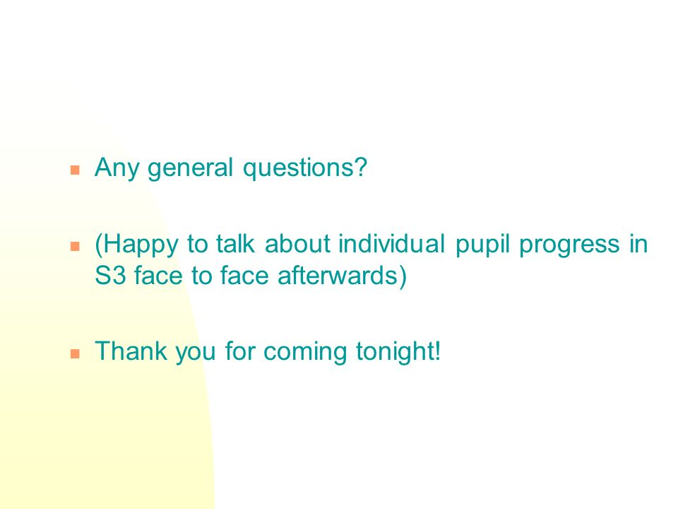 Any general questions (Happy to talk about individual pupil progress in S3 face to face afterwards)