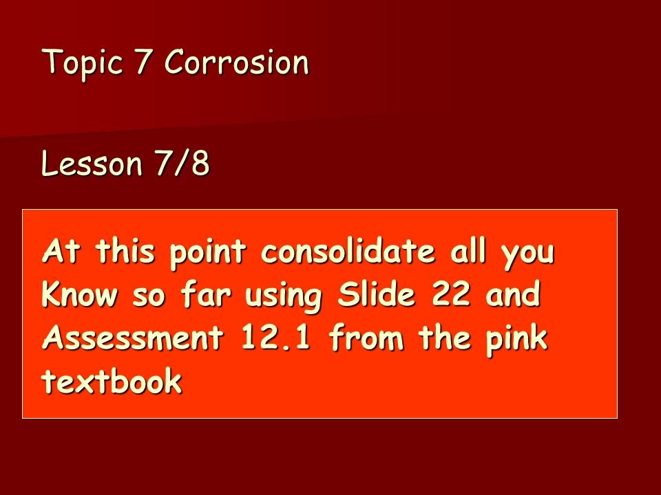 Topic 7 Corrosion Lesson 7/8. At this point consolidate all you. Know so far using Slide 22 and. Assessment 12.1 from the pink.