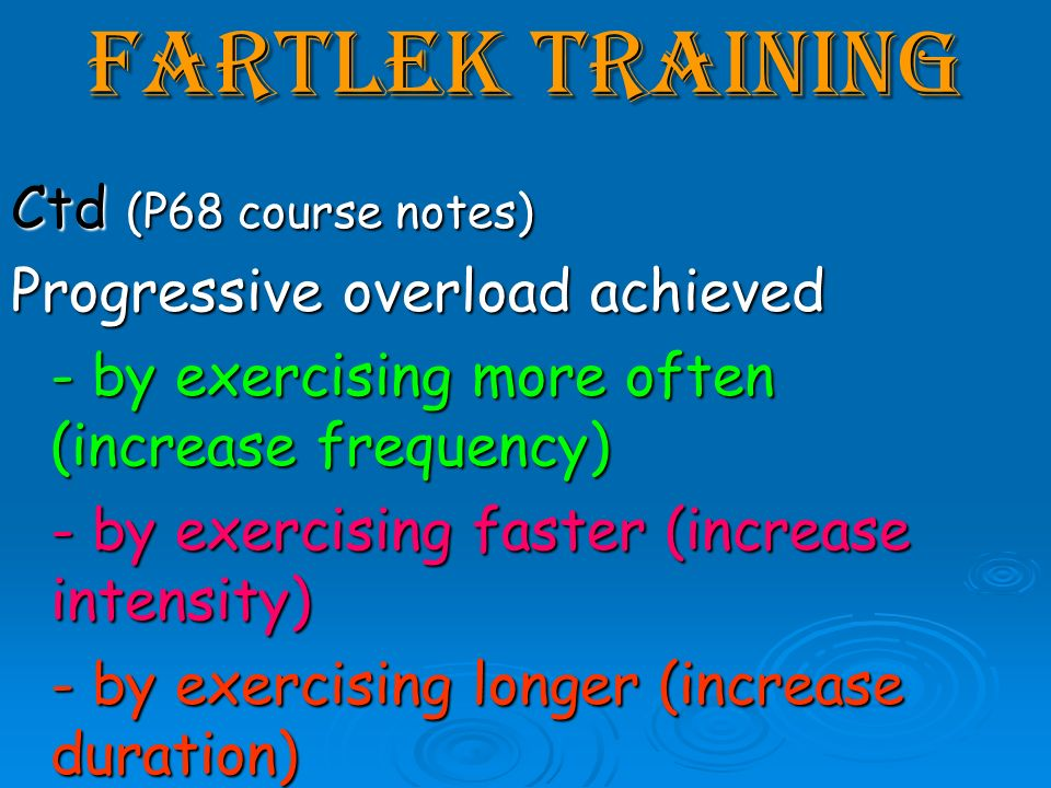 Fartlek Training Ctd (P68 course notes) Progressive overload achieved