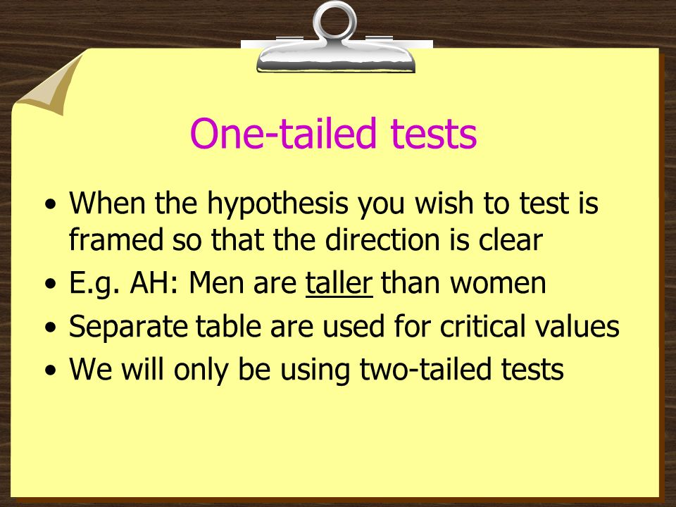 One-tailed tests When the hypothesis you wish to test is framed so that the direction is clear. E.g. AH: Men are taller than women.